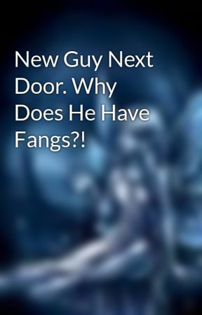 New Guy Next Door. Why Does He Have Fangs?! by NextRider
