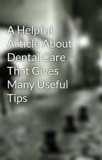 A Helpful Article About Dental Care That Gives Many Useful Tips by apacheteethcleaning3