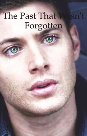 The Past that Wasn't Forgotten (supernatural fanfic) (AU) by MissyMae99