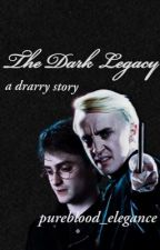 The Dark Legacy (a drarry story) by pureblood_elegance