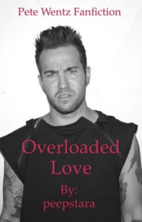 Overloaded Love (Pete Wentz fanfiction) ~COMPLETED~ by peepstara