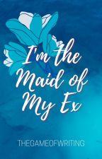 I'm the Maid of My EX [Done ✅] ni TheGameofWriting