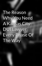 The Reason Why You Need A Kansas City DUI Lawyer Every Phase Of The Way by buildingattorneyss