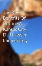 The Key Benefits Of Getting A Kansas City DUI Lawyer Immediately by lawyerhelperw1