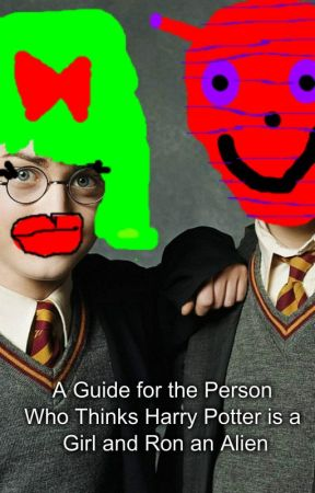 A Guide for the Person Who Thinks Harry Potter is a Girl and Ron an Alien by 23rosepetals