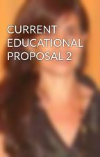 CURRENT EDUCATIONAL PROPOSAL 2 by MARIELABUS