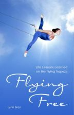 Flying Free: Life Lessons Learned On The Flying Trapeze by lynnbraz