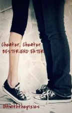 Cheater, Cheater, Bestfriend Eater [EDITING] by Offwiththepixies