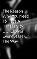 The Reason Why You Need To Have A Kansas City DUI Lawyer Every Stage Of The Way by lawyertipsx2