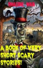 A Book Of Very Short Scary Stories! #Wattys2015 by Imagine-man