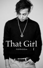 That Girl | G-Dragon/BIGBANG fanfic  by alittlebitbias