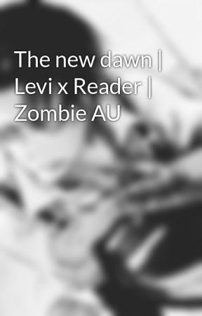 The new dawn | Levi x Reader | Zombie AU by Neeoni