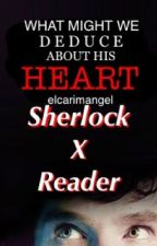 What Might We Deduce About His Heart? (SHERLOCK X READER) by AngelSavend