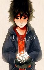 Inbetween- [Hiro X Reader] COMPLETED by DisneyBabes