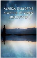 A Critical Study of the Ahadith of 15th Shaban and Its Status by abdofRahman