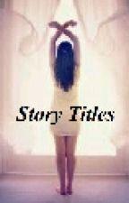 Story Titles by DearFutureHusband16