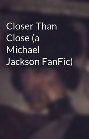 Closer Than Close (a Michael Jackson FanFic) by HumanNature82