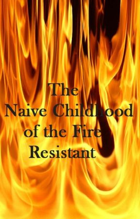 The Naive Childhood of the Fire Resistant by WrittenInBlood88