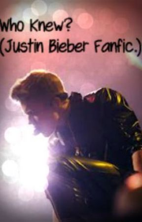 Who Knew? (Justin Bieber Fanfic.) by BeenHereSince09
