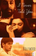 I Never Told You. by BollywoodFanatic