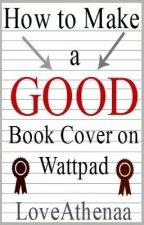 How to Make a Good Book Cover on Wattpad by LoveAthenaa