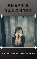 Snape's Daughter (Harry Potter fanfic) by allthebruhmoments