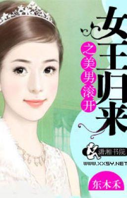 Đọc truyện Nữ vương trở về mỹ nam cút ngay- Đông Mộc Hòa (NP)