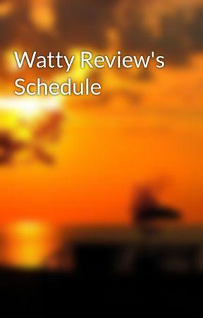 Watty Review's Schedule by GameGodTheThird