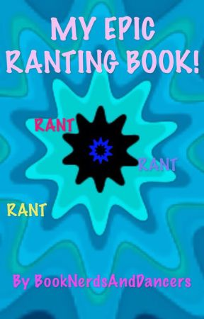 My Epic Ranting Book!! by BookNerdsAndDancers