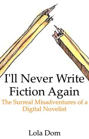 I'll Never Write Fiction Again: The Surreal Misadventures of a Digital Novelist by LolaDom
