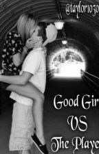 Good Girl VS The Player by taylor103095