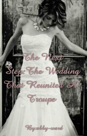 The Next Step: The Wedding That Reunited A-Troupe (MAJOR RECONSTRUCTION) by abby-ward