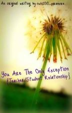 You Are The Only Exception {Teacher/Student Relationship} by 10stephanieg