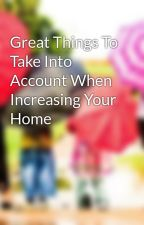 Great Things To Take Into Account When Increasing Your Home by anibalcole23