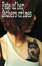 Fate of her Fathers Crimes by PaigeeeeSmith