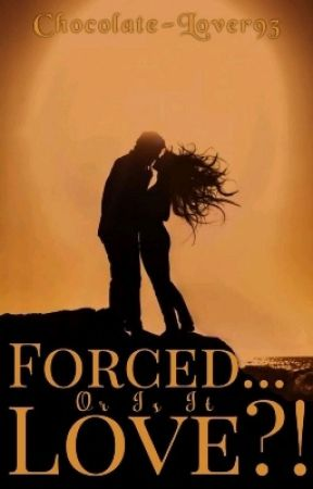 Forced...Or Is It Love?!(FOIIL)  by Chocolate-Lover93