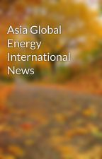 Asia Global Energy International News by rockysamuel