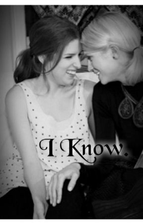 I Know. (Bechloe) by BecaBeale