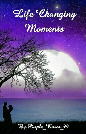 Life Changing Moments by Purple_Roses_99