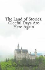 The Land of Stories: Gleeful Days Are Here Again by ChrisCalledMeSweetie