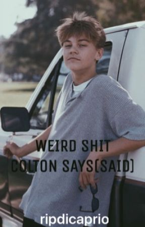 weird shit colton says by ripdicaprio