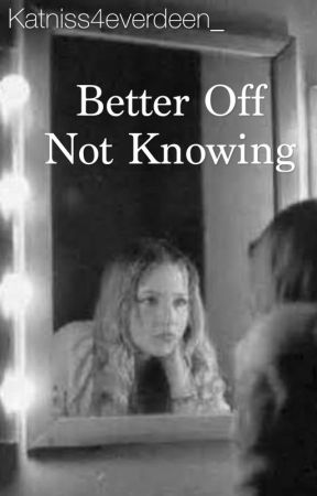 Better Off Not Knowing by Katniss4everdeen_