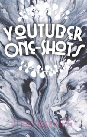 Youtuber One-Shots by theshipper123