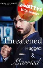 Threatened, Hugged and Married. [#Wattys2015] by merry_go_round