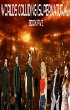 Worlds Colliding (Supernatural) Book Five by heartofice97