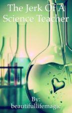 The Jerk Of A Science Teacher by beautifullifemagic
