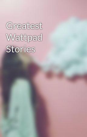 Greatest Wattpad Stories by Sawyerbaeu