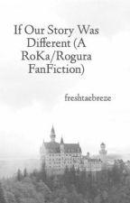 {COMPLETED} If Our Story Was Different (A Rogura FanFiction) by freshtaebreze