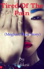 Tired Of The Pain (Meghan Short Story) by Ladiikeiii
