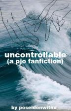 Uncontrollable{COMPLETED} by poseidonwithu
